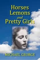 Horses Lemons and Pretty Girls ebook by Michael George