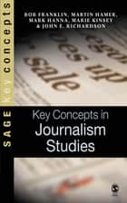 Key Concepts in Journalism Studies ebook by Bob Franklin, Martin Hamer, Mr Mark Hanna,...