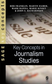Key Concepts in Journalism Studies ebook by Bob Franklin,Martin Hamer,Mr Mark Hanna,Marie Kinsey,Dr John E Richardson