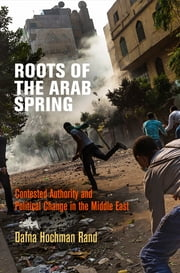 Roots of the Arab Spring - Contested Authority and Political Change in the Middle East ebook by Dafna Hochman Rand