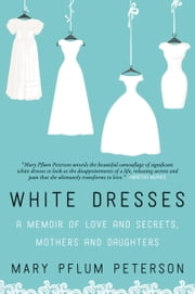 White Dresses - A Memoir of Love and Secrets, Mothers and Daughters ebook by Mary Pflum Peterson