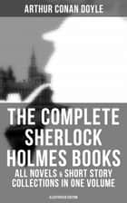 The Complete Sherlock Holmes Books: All Novels & Short Story Collections in One Volume (Illustrated Edition) - A Study in Scarlet, The Sign of Four, The Hound of the Baskervilles, The Valley of Fear, The Adventures of Sherlock Holmes, The Memoirs of Sherlock Holmes, The Return of Sherlock Holmes, His Last Bow… ebook by Charles Kerr, D. H. Friston, George Hutchinson,...