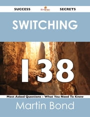 switching 138 Success Secrets - 138 Most Asked Questions On switching - What You Need To Know ebook by Martin Bond