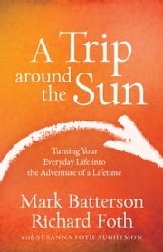 A Trip around the Sun - Turning Your Everyday Life into the Adventure of a Lifetime ebook by Mark Batterson,Richard Foth,Susanna Foth Aughtmon