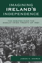 Imagining Ireland's Independence ebook by Jason K. Knirck