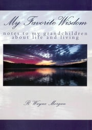 My Favorite Wisdom: notes to my grandchildren about life and living ebook by R. Wayne Morgan
