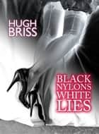 Black Nylons, White Lies ebook by Hugh Briss