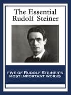 The Essential Rudolf Steiner - Theosophy: An Introduction to the Supersensible Knowledge of the World and the Destination of Man; An Esoteric Cosmology; Intuitive Thinking as a Spiritual Path; An Introduction to Waldorf Education; How to Know Higher Worlds ebook by Rudolf Steiner