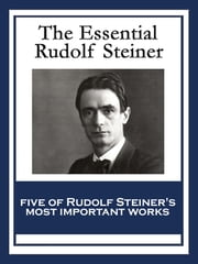 The Essential Rudolf Steiner - Theosophy: An Introduction to the Supersensible Knowledge of the World and the Destination of Man An Esoteric Cosmology Intuitive Thinking as a Spiritual Path An Introduction to Waldorf Education How to Know Higher Worlds ebook by Rudolf Steiner