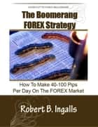 Shortcut to FOREX Millionaire The Boomerang FOREX Strategy: How to Make 40-100 Pips Per Day on the FOREX Market ebook by Robert B. Ingalls