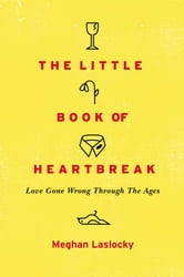 The Little Book of Heartbreak - Love Gone Wrong Through the Ages ebook by Meghan Laslocky