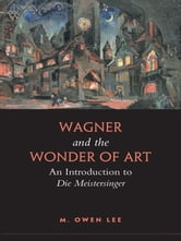 Wagner and the Wonder of Art - An Introduction to Die Meistersinger ebook by M. Owen Lee
