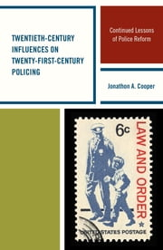 Twentieth-Century Influences on Twenty-First-Century Policing - Continued Lessons of Police Reform ebook by Jonathon A. Cooper