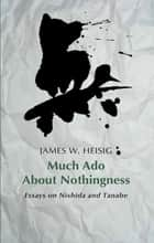Much Ado about Nothingness - Essays on Nishida and Tanabe ebook by James W. Heisig