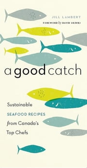 A Good Catch: Sustainable Seafood Recipes from Canada's Top Chefs ebook by Lambert, Jill