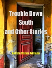Trouble Down South and Other Stories--A Short Story Collection -- Also read Mo' Trouble Down South ebook by Katrina Parker Williams