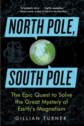 North Pole, South Pole - The Epic Quest to Solve the Great Mystery of Earth's Magnetism ebook by Gillian Turner PhD
