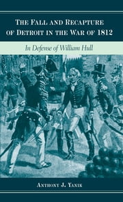 The Fall and Recapture of Detroit in the War of 1812: In Defense of William Hull ebook by Anthony J. Yanik