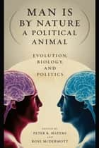 Man Is by Nature a Political Animal - Evolution, Biology, and Politics ebook by Peter K. Hatemi, Rose McDermott
