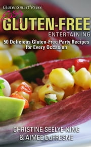 Easy Gluten-Free Entertaining - 50 Delicious Gluten-Free Party Recipes For Every Occasion ebook by Christine Seelye-King, Aimee DuFresne