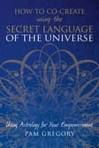 How to Co-Create Using the Secret Language of the Universe - Using Astrology for your Empowerment ebook by Pam Gregory