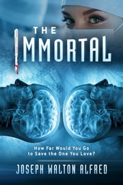 The Immortal - How Far Would You Go to Save the One You Love? ebook by Joseph Walton Alfred