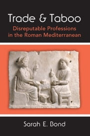 Trade and Taboo - Disreputable Professions in the Roman Mediterranean ebook by Sarah Bond