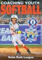Coaching Youth Softball ebook by Babe Ruth League, Inc.