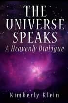 The Universe Speaks: A Heavenly Dialogue ebook by Kimberly Klein