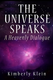 The Universe Speaks: A Heavenly Dialogue - A Heavenly Dialogue ebook by Kimberly Klein