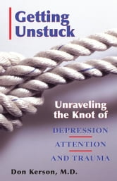 Getting Unstuck; Unravelling the Knot of Depression Attention and Trauma ebook by Don Kerson