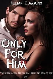 Only For Him: Bound and Bred by the Billionaire #6 ebook by Jillian Cumming