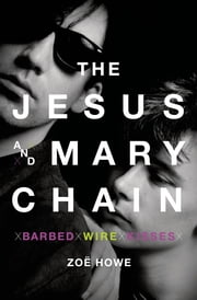 The Jesus and Mary Chain - Barbed Wire Kisses ebook by Zoe Howe