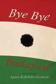 Bye Bye Budapest - An Autobiography ebook by Agnes Kabdebo-Gedeon