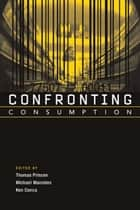 Confronting Consumption ebook by Thomas Princen, Michael Maniates, Ken Conca