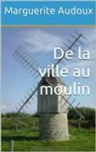 De la ville au moulin ebook by Marguerite Audoux
