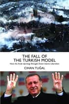 The Fall of the Turkish Model - How the Arab Uprisings Brought Down Islamic Liberalism eBook by Cihan Tuğal