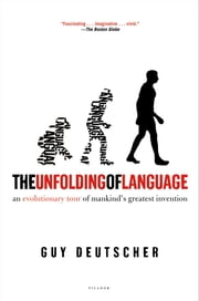 The Unfolding of Language - An Evolutionary Tour of Mankind's Greatest Invention ebook by Guy Deutscher