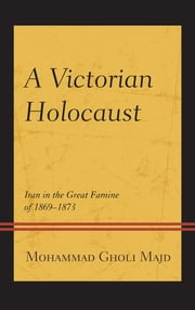 A Victorian Holocaust - Iran in the Great Famine of 1869–1873 ebook by Mohammad Gholi Majd