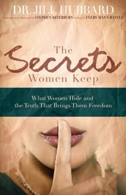 The Secrets Women Keep - What Women Hide and the Truth that Brings Them Freedom ebook by Dr. Jill Hubbard