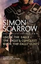 Eagles of the Empire I, II, and III - UNDER THE EAGLE, THE EAGLE'S CONQUEST and WHEN THE EAGLE HUNTS ebook by Simon Scarrow