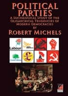 POLITICAL PARTIES - A Sociological Study of the Oligarchical Tendencies of Modern Democracies ebook by Robert Michels