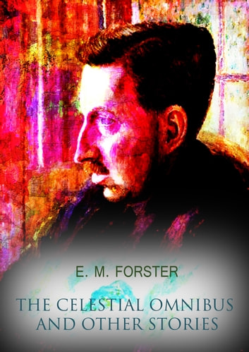 The Celestial Omnibus And Other Stories ebook by E. M. Forster