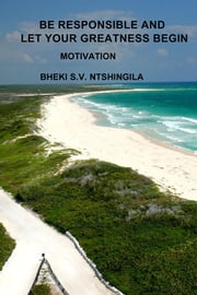 Be Responsible And Let Your Greatness Begin - Motivation ebook by Bheki S.V. Ntshingila