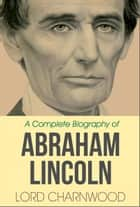 Abraham Lincoln - A Complete Biography ebook by Lord Charnwood