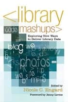 Library Mashups: Exploring New Ways to Deliver Library Data ebook by Nicole C. Engard