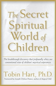 The Secret Spiritual World of Children - The Breakthrough Discovery that Profoundly Alters Our Conventional View of Children's Mystical Experiences ebook by Tobin Hart, PhD