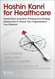 Hoshin Kanri for Healthcare - Toyota-Style Long-Term Thinking and Strategy Deployment to Unlock Your Organization's True Potential ebook by Gerard A. Berlanga, Brock C. Husby, Heather K. Anderson