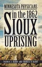 Minnesota Physicians in the 1862 Sioux Uprising ebook by Francis J. Haddy; Theresa B. Haddy