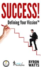 Success! Defining Your Vission™ ebook by Byron Watts